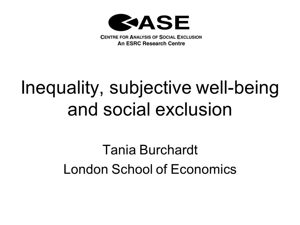 Inequality, subjective well-being and social exclusion Tania Burchardt London School of Economics