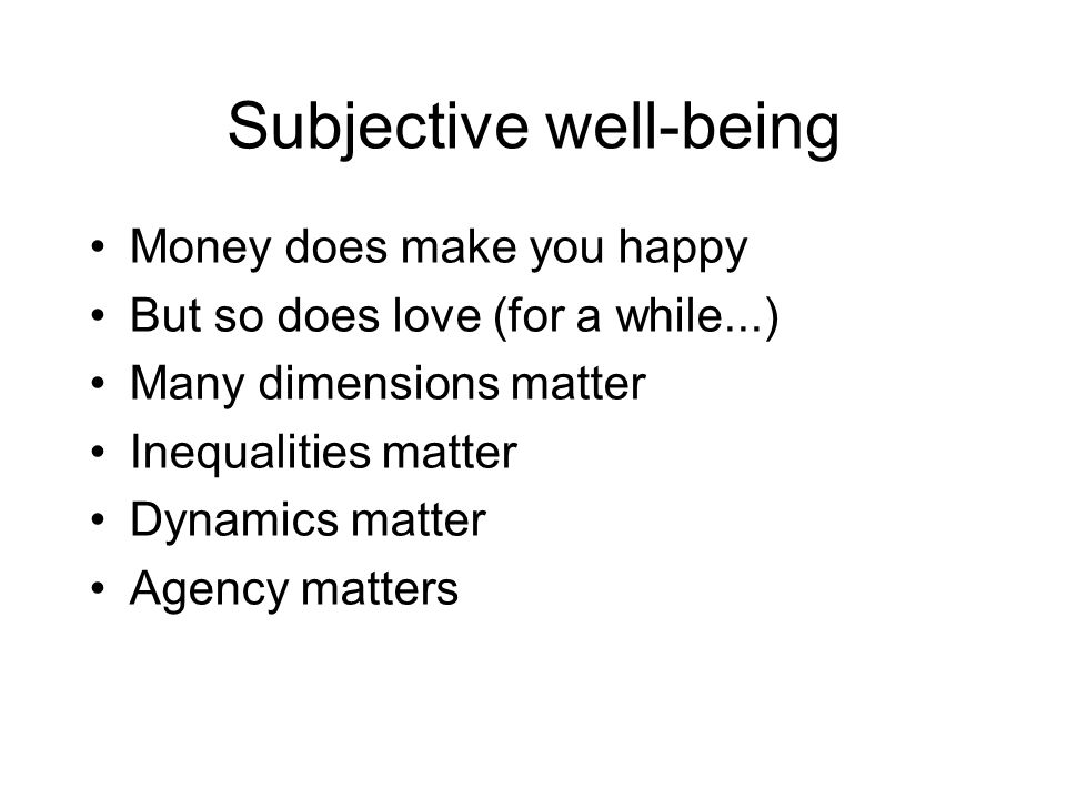 Subjective well-being Money does make you happy But so does love (for a while...) Many dimensions matter Inequalities matter Dynamics matter Agency matters