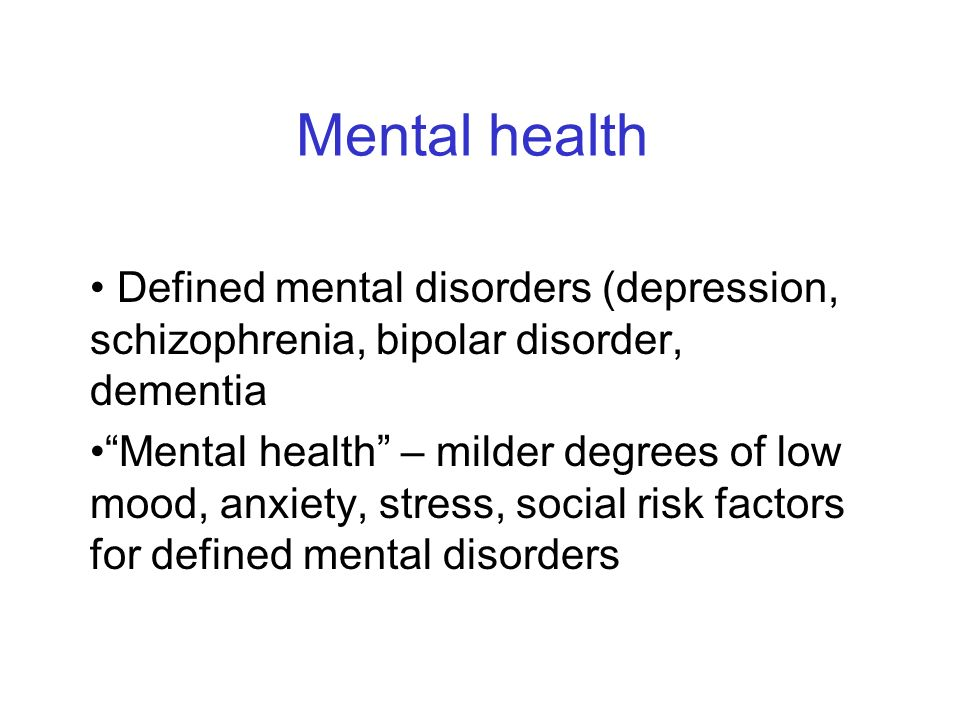 Mental health Defined mental disorders (depression, schizophrenia, bipolar disorder, dementia Mental health – milder degrees of low mood, anxiety, stress, social risk factors for defined mental disorders