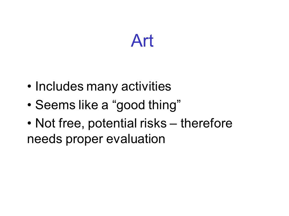 Art Includes many activities Seems like a good thing Not free, potential risks – therefore needs proper evaluation
