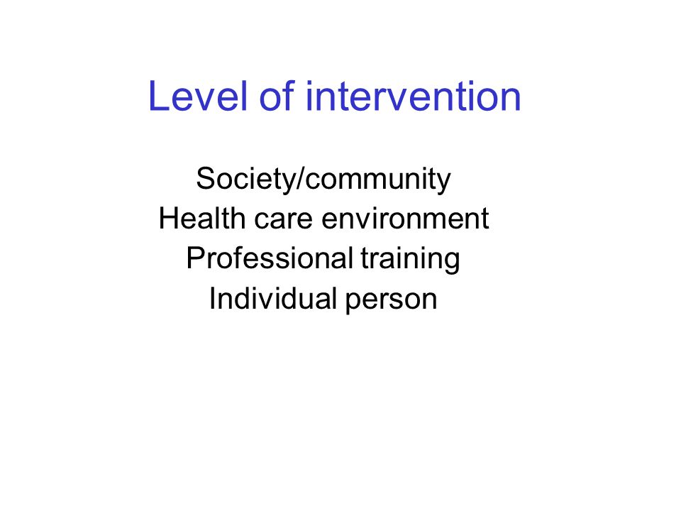 Level of intervention Society/community Health care environment Professional training Individual person