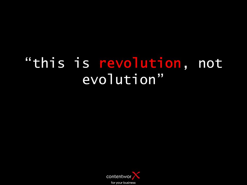 for your business this is revolution, not evolution