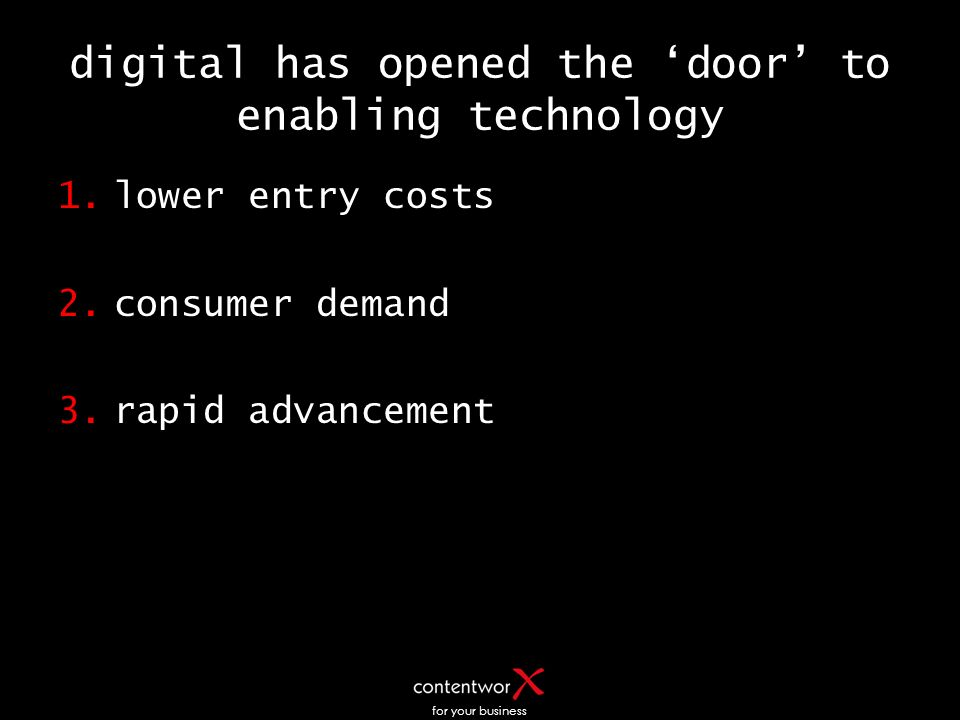 digital has opened the door to enabling technology 1.lower entry costs 2.consumer demand 3.rapid advancement