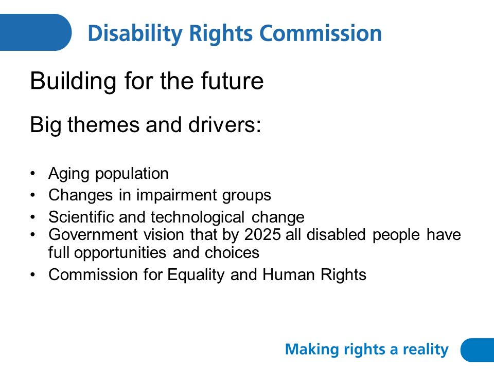 Building for the future Big themes and drivers: Aging population Changes in impairment groups Scientific and technological change Government vision that by 2025 all disabled people have full opportunities and choices Commission for Equality and Human Rights