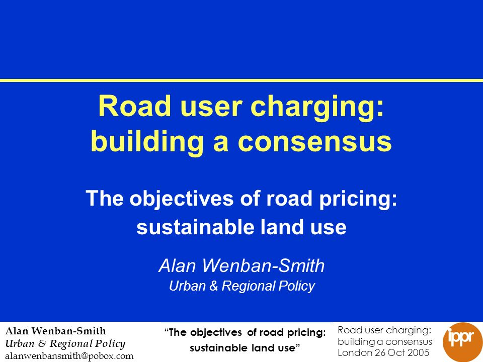 The objectives of road pricing: sustainable land use Road user charging: building a consensus London 26 Oct 2005 Alan Wenban-Smith Urban & Regional Policy alanwenbansmith@pobox.com Road user charging: building a consensus The objectives of road pricing: sustainable land use Alan Wenban-Smith Urban & Regional Policy