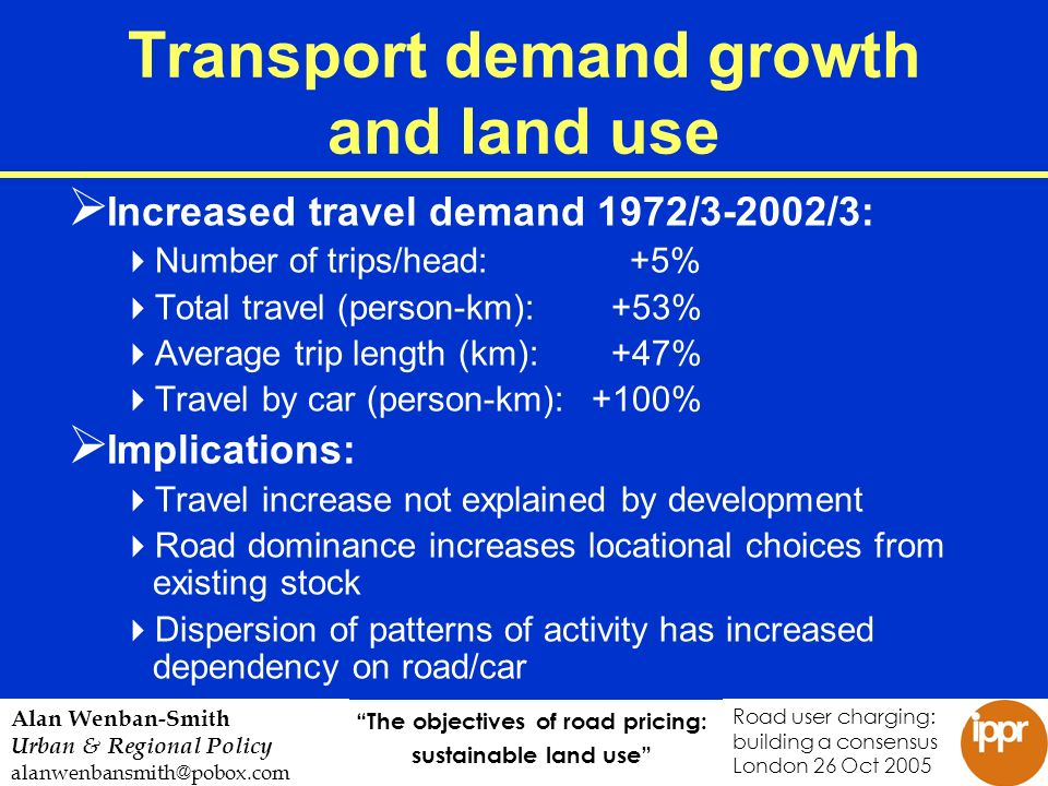 The objectives of road pricing: sustainable land use Road user charging: building a consensus London 26 Oct 2005 Alan Wenban-Smith Urban & Regional Policy alanwenbansmith@pobox.com Transport demand growth and land use Increased travel demand 1972/3-2002/3: Number of trips/head: +5% Total travel (person-km): +53% Average trip length (km): +47% Travel by car (person-km): +100% Implications: Travel increase not explained by development Road dominance increases locational choices from existing stock Dispersion of patterns of activity has increased dependency on road/car