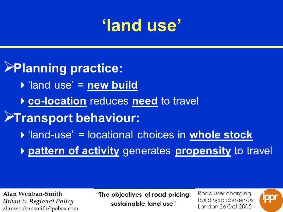 The objectives of road pricing: sustainable land use Road user charging: building a consensus London 26 Oct 2005 Alan Wenban-Smith Urban & Regional Policy alanwenbansmith@pobox.com land use Planning practice: land use = new build co-location reduces need to travel Transport behaviour: land-use = locational choices in whole stock pattern of activity generates propensity to travel