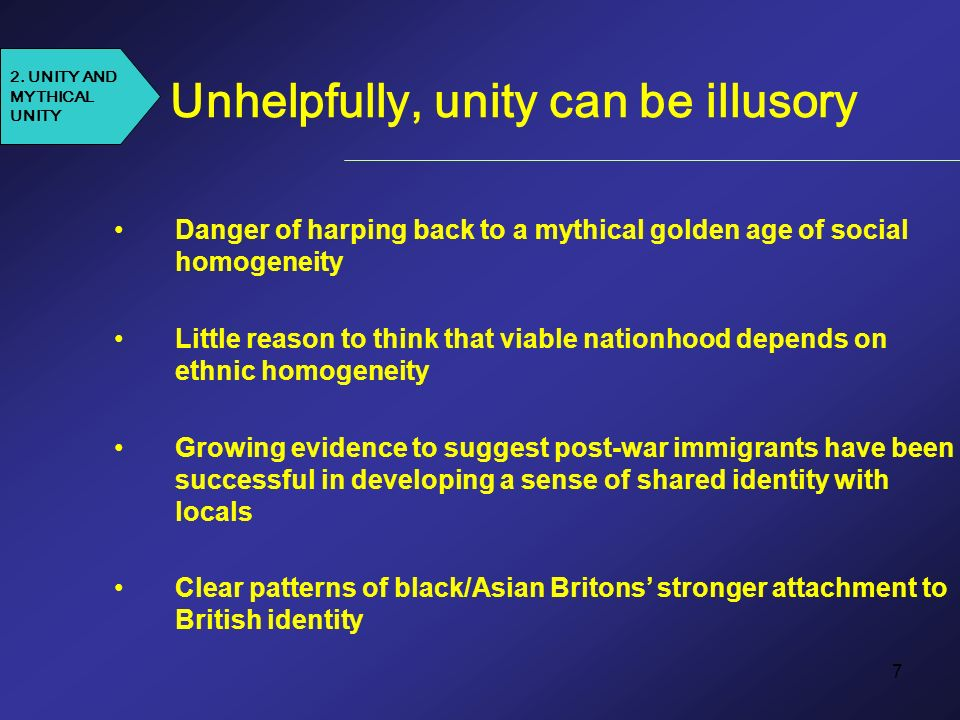 7 Unhelpfully, unity can be illusory Danger of harping back to a mythical golden age of social homogeneity Little reason to think that viable nationhood depends on ethnic homogeneity Growing evidence to suggest post-war immigrants have been successful in developing a sense of shared identity with locals Clear patterns of black/Asian Britons stronger attachment to British identity 2.