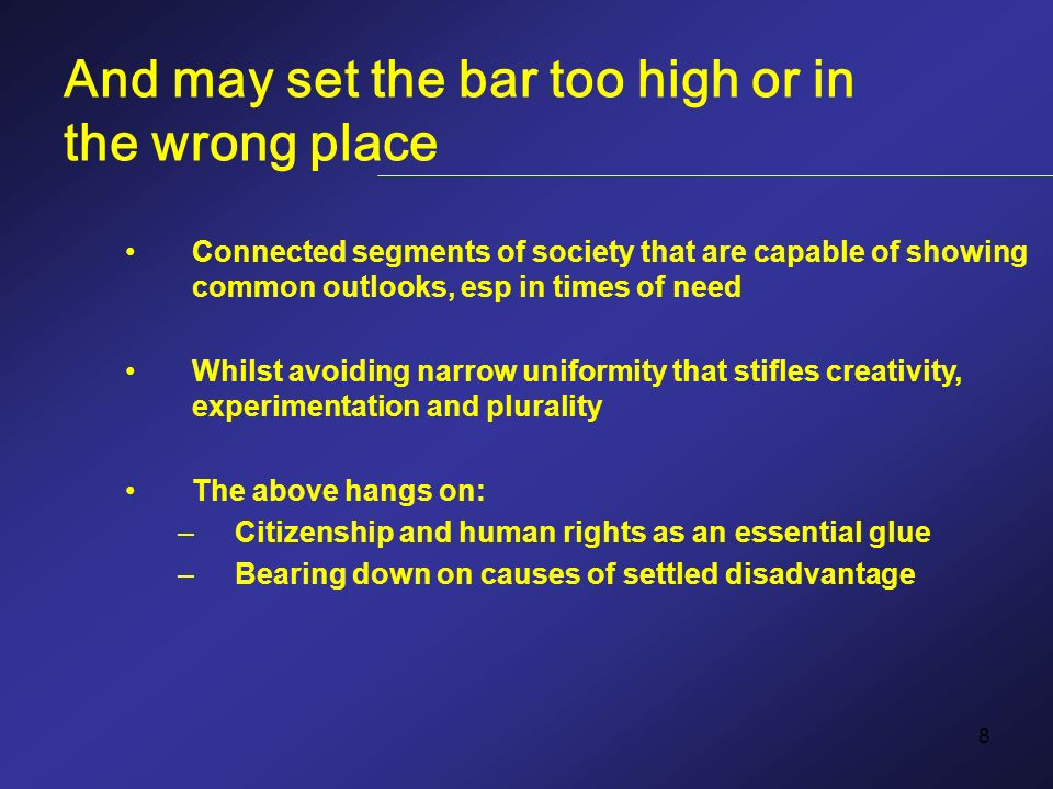 8 And may set the bar too high or in the wrong place Connected segments of society that are capable of showing common outlooks, esp in times of need Whilst avoiding narrow uniformity that stifles creativity, experimentation and plurality The above hangs on: –Citizenship and human rights as an essential glue –Bearing down on causes of settled disadvantage