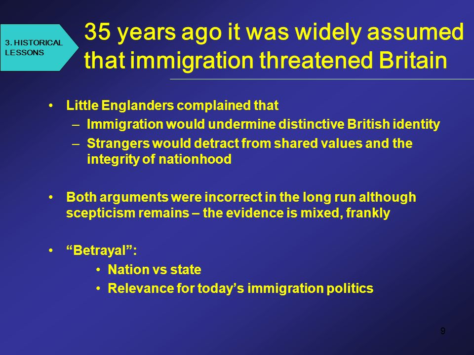 9 35 years ago it was widely assumed that immigration threatened Britain Little Englanders complained that –Immigration would undermine distinctive British identity –Strangers would detract from shared values and the integrity of nationhood Both arguments were incorrect in the long run although scepticism remains – the evidence is mixed, frankly Betrayal: Nation vs state Relevance for todays immigration politics 3.