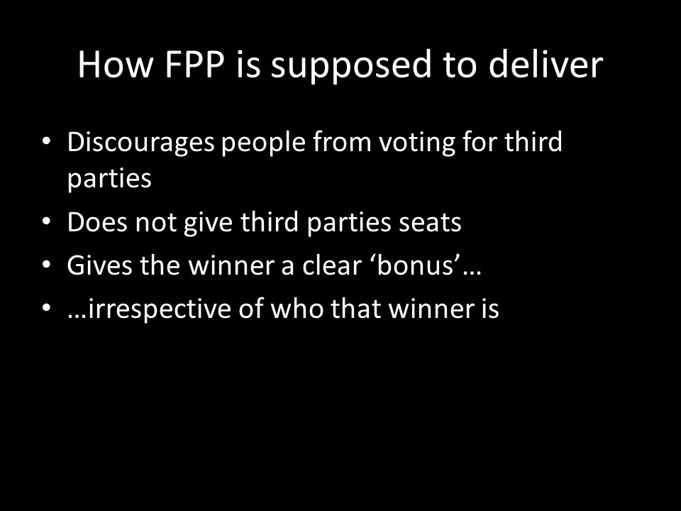 How FPP is supposed to deliver Discourages people from voting for third parties Does not give third parties seats Gives the winner a clear bonus… …irrespective of who that winner is