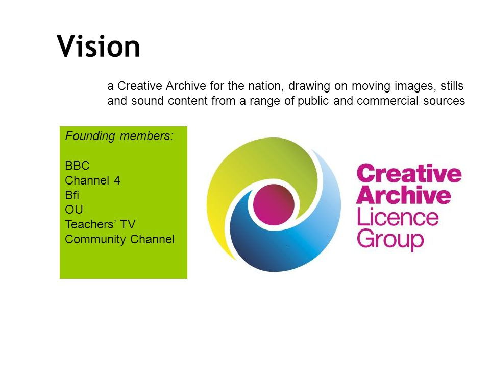 Vision a Creative Archive for the nation, drawing on moving images, stills and sound content from a range of public and commercial sources Founding members: BBC Channel 4 Bfi OU Teachers TV Community Channel