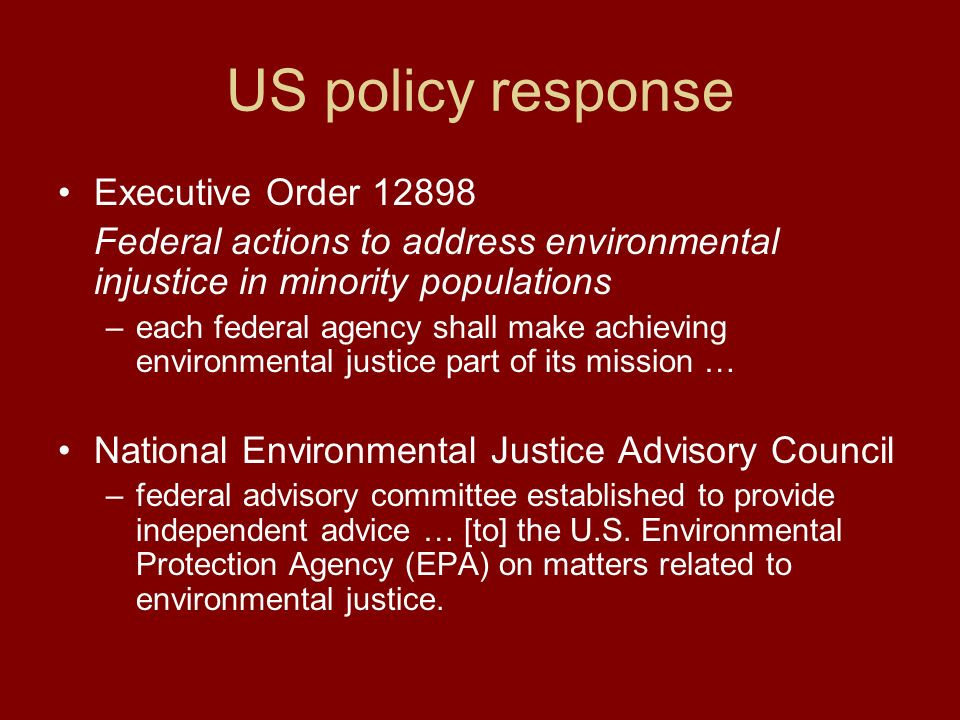 US policy response Executive Order 12898 Federal actions to address environmental injustice in minority populations –each federal agency shall make achieving environmental justice part of its mission … National Environmental Justice Advisory Council –federal advisory committee established to provide independent advice … [to] the U.S.