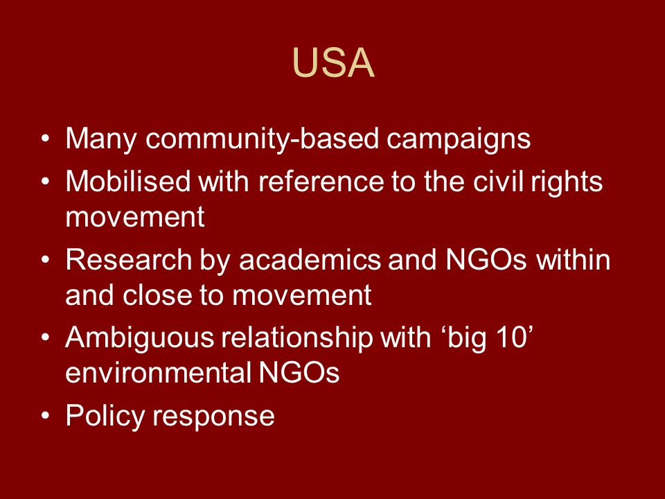USA Many community-based campaigns Mobilised with reference to the civil rights movement Research by academics and NGOs within and close to movement Ambiguous relationship with big 10 environmental NGOs Policy response