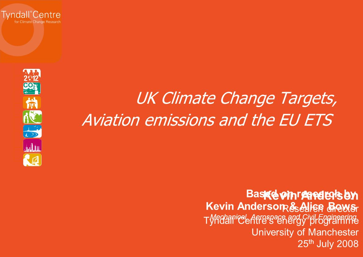 Kevin Anderson Research director Tyndall Centres energy programme University of Manchester 25 th July 2008 UK Climate Change Targets, Aviation emissions and the EU ETS Based on research by Kevin Anderson & Alice Bows Mechanical, Aerospace and Civil Engineering