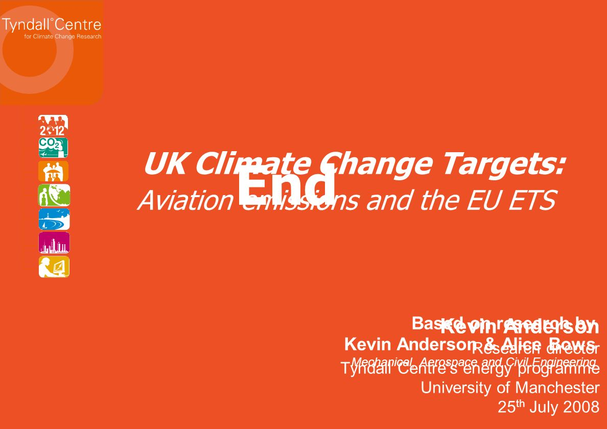 Kevin Anderson Research director Tyndall Centres energy programme University of Manchester 25 th July 2008 UK Climate Change Targets: Aviation emissions and the EU ETS Based on research by Kevin Anderson & Alice Bows Mechanical, Aerospace and Civil Engineering End