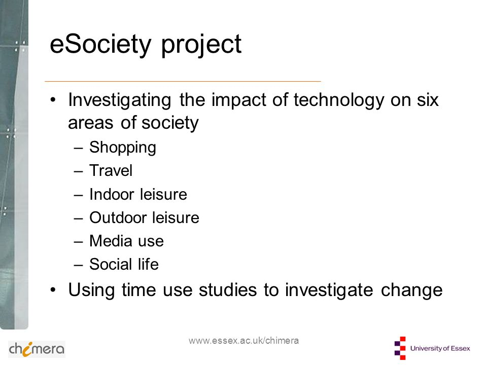www.essex.ac.uk/chimera eSociety project Investigating the impact of technology on six areas of society –Shopping –Travel –Indoor leisure –Outdoor leisure –Media use –Social life Using time use studies to investigate change