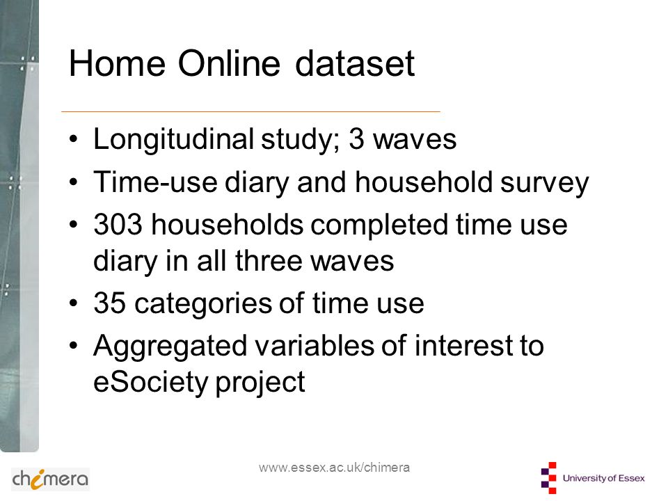www.essex.ac.uk/chimera Home Online dataset Longitudinal study; 3 waves Time-use diary and household survey 303 households completed time use diary in all three waves 35 categories of time use Aggregated variables of interest to eSociety project
