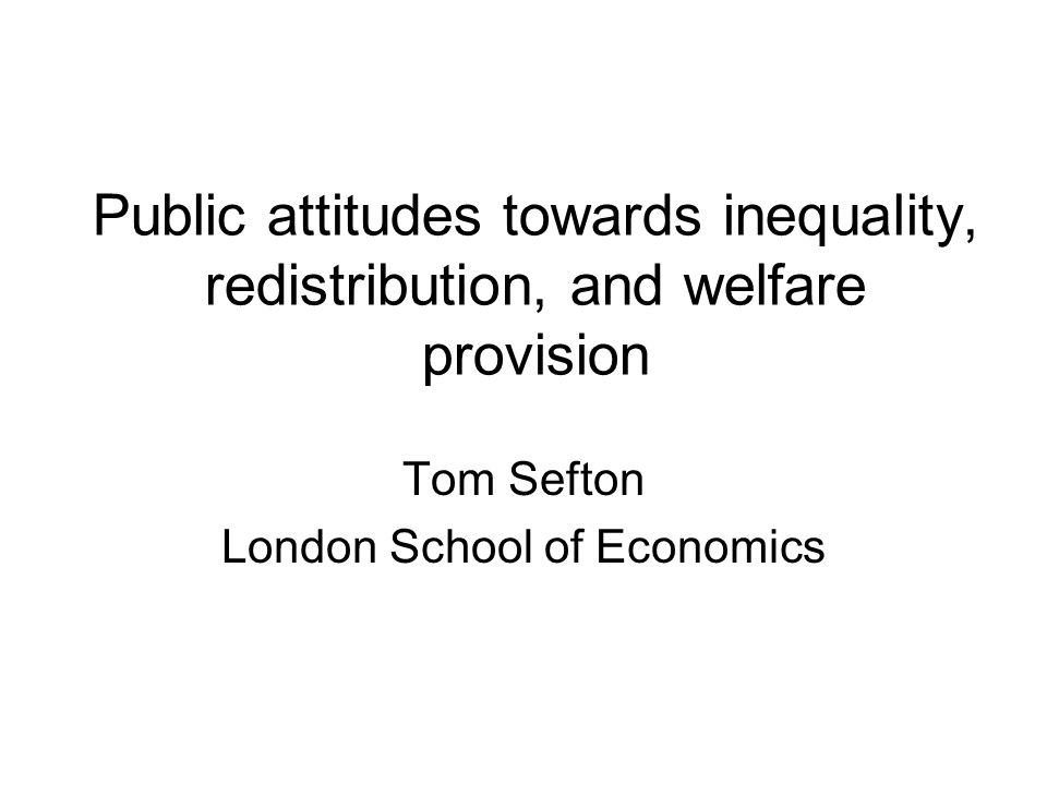 Public attitudes towards inequality, redistribution, and welfare provision Tom Sefton London School of Economics