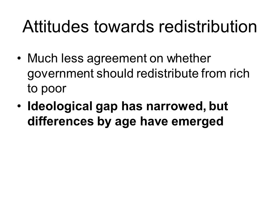 Attitudes towards redistribution Much less agreement on whether government should redistribute from rich to poor Ideological gap has narrowed, but differences by age have emerged