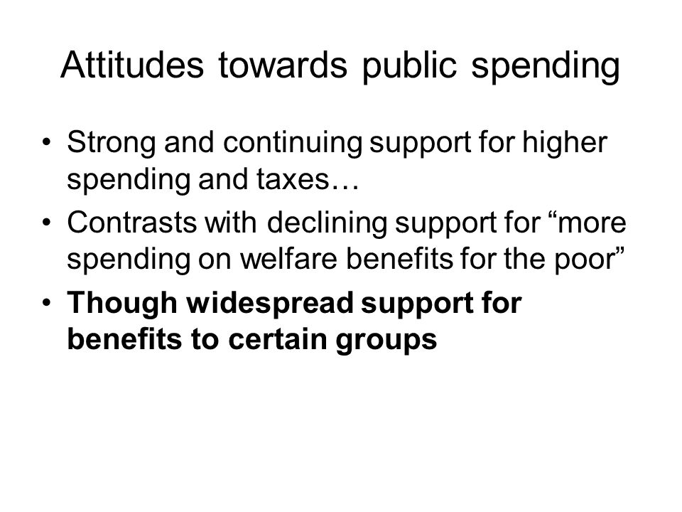 Attitudes towards public spending Strong and continuing support for higher spending and taxes… Contrasts with declining support for more spending on welfare benefits for the poor Though widespread support for benefits to certain groups