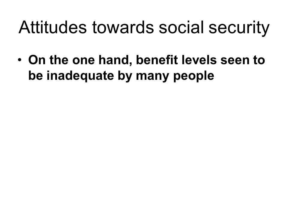 Attitudes towards social security On the one hand, benefit levels seen to be inadequate by many people