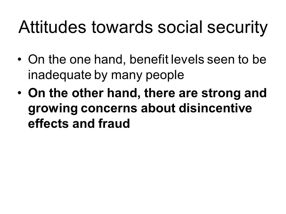 Attitudes towards social security On the one hand, benefit levels seen to be inadequate by many people On the other hand, there are strong and growing concerns about disincentive effects and fraud