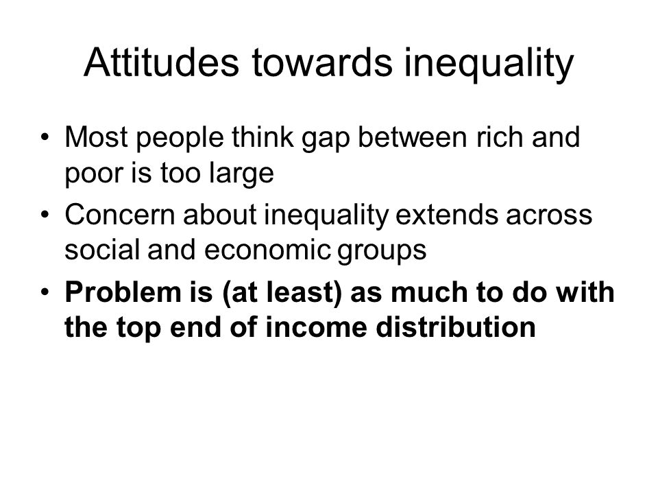 Attitudes towards inequality Most people think gap between rich and poor is too large Concern about inequality extends across social and economic groups Problem is (at least) as much to do with the top end of income distribution