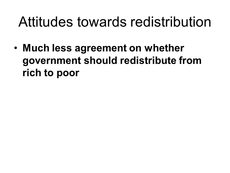 Attitudes towards redistribution Much less agreement on whether government should redistribute from rich to poor