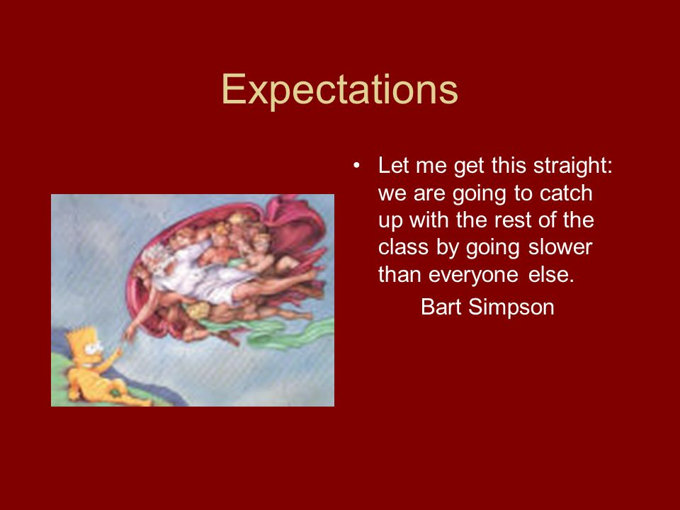Expectations Let me get this straight: we are going to catch up with the rest of the class by going slower than everyone else.