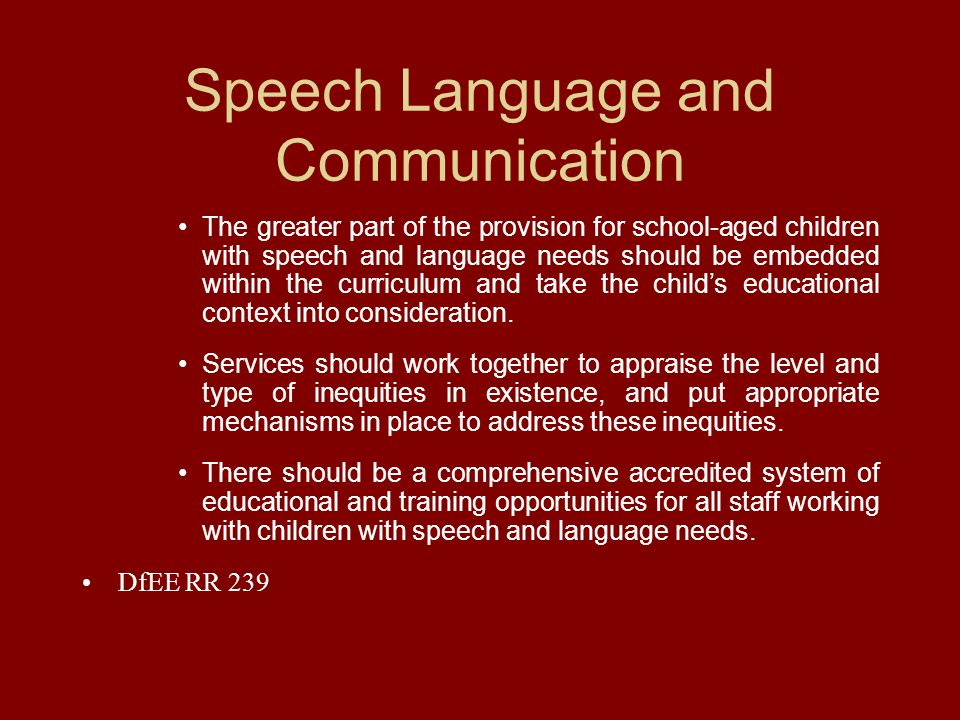 Speech Language and Communication The greater part of the provision for school-aged children with speech and language needs should be embedded within the curriculum and take the childs educational context into consideration.
