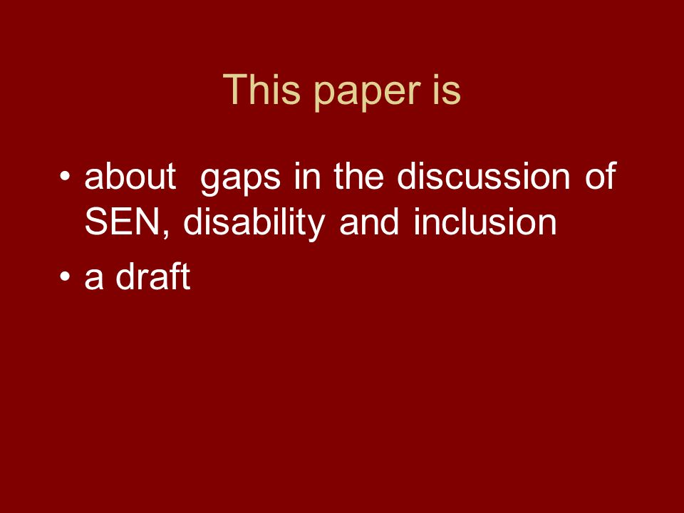 This paper is about gaps in the discussion of SEN, disability and inclusion a draft