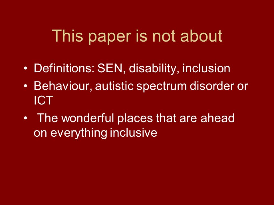 This paper is not about Definitions: SEN, disability, inclusion Behaviour, autistic spectrum disorder or ICT The wonderful places that are ahead on everything inclusive