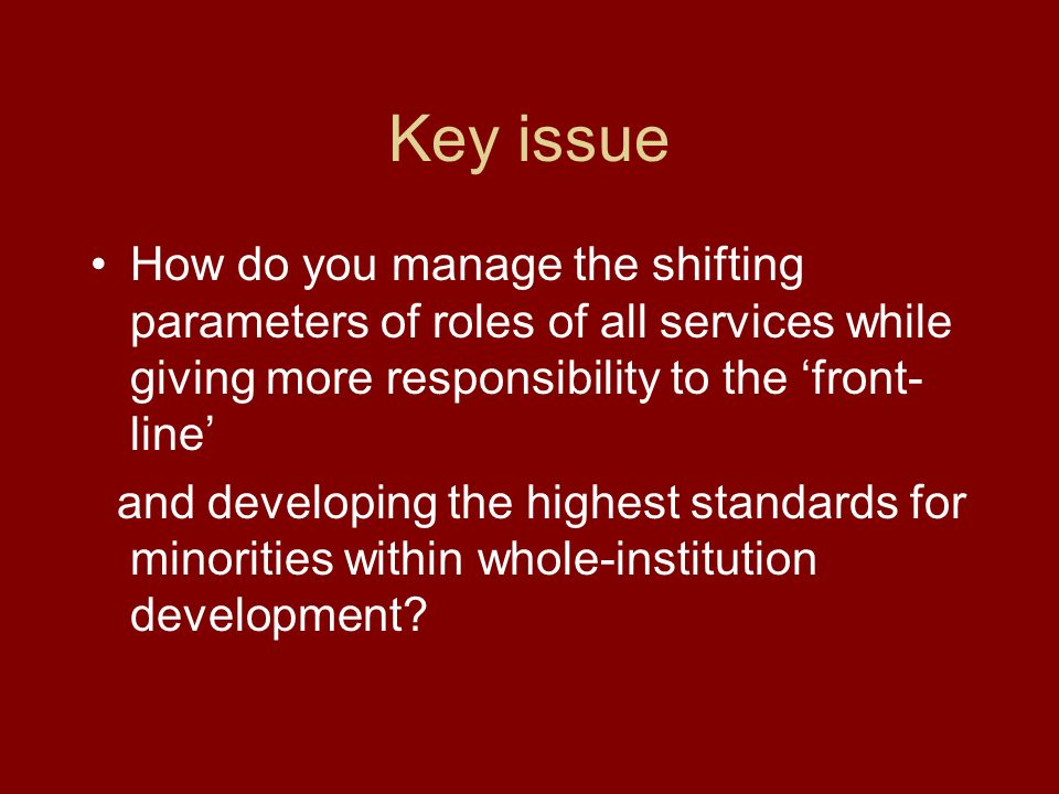 Key issue How do you manage the shifting parameters of roles of all services while giving more responsibility to the front- line and developing the highest standards for minorities within whole-institution development