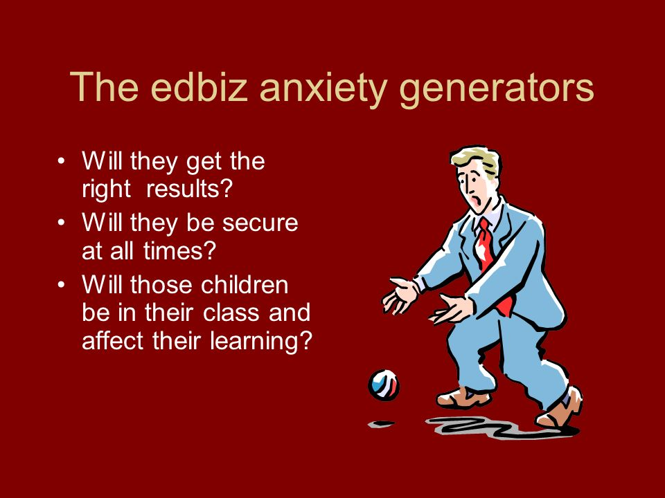 The edbiz anxiety generators Will they get the right results.