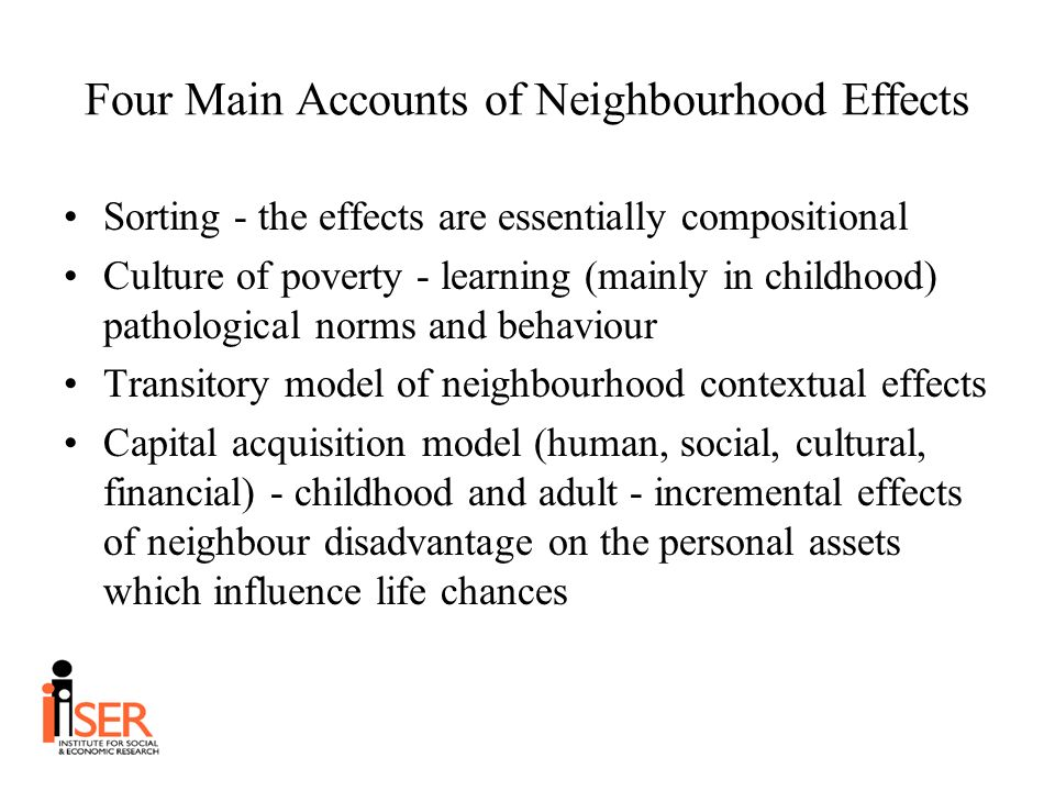 Four Main Accounts of Neighbourhood Effects Sorting - the effects are essentially compositional Culture of poverty - learning (mainly in childhood) pathological norms and behaviour Transitory model of neighbourhood contextual effects Capital acquisition model (human, social, cultural, financial) - childhood and adult - incremental effects of neighbour disadvantage on the personal assets which influence life chances