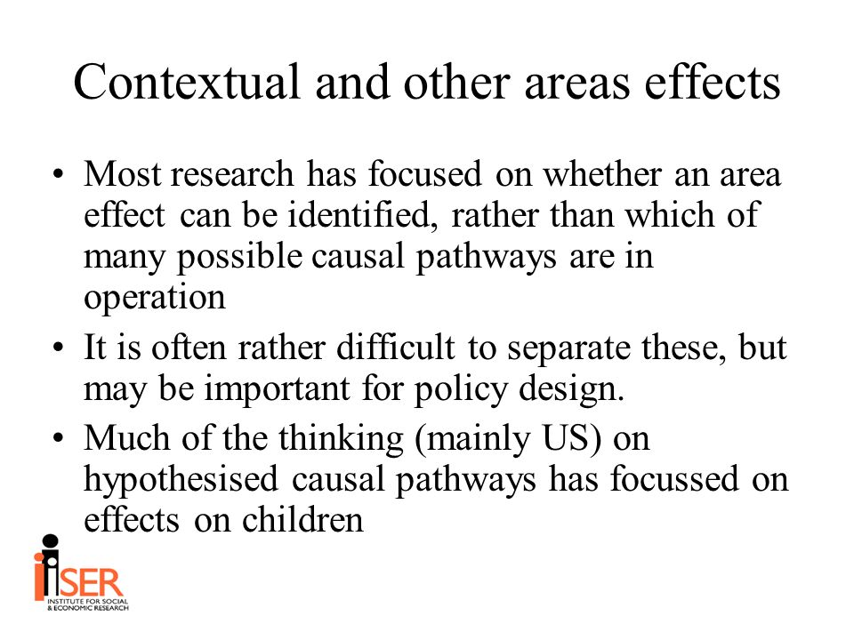 Contextual and other areas effects Most research has focused on whether an area effect can be identified, rather than which of many possible causal pathways are in operation It is often rather difficult to separate these, but may be important for policy design.
