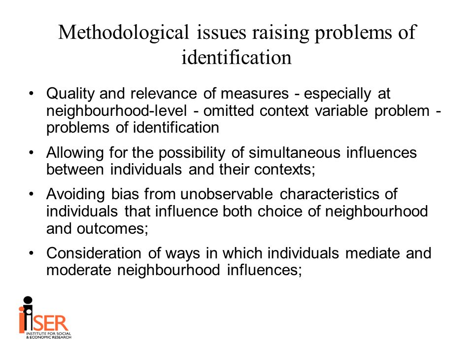 Methodological issues raising problems of identification Quality and relevance of measures - especially at neighbourhood-level - omitted context variable problem - problems of identification Allowing for the possibility of simultaneous influences between individuals and their contexts; Avoiding bias from unobservable characteristics of individuals that influence both choice of neighbourhood and outcomes; Consideration of ways in which individuals mediate and moderate neighbourhood influences;