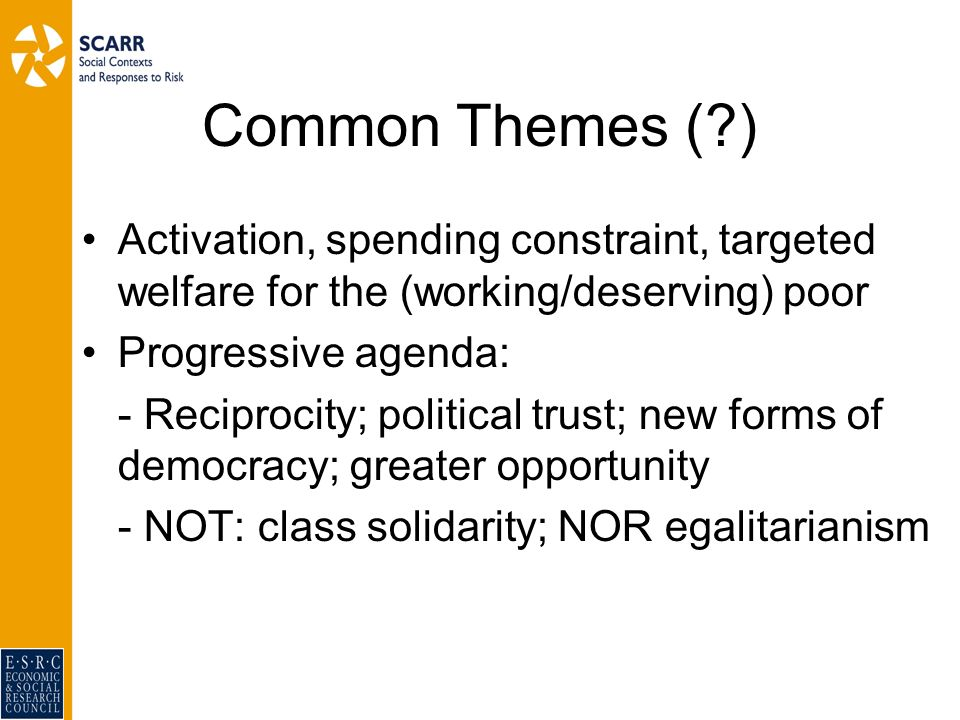 Common Themes ( ) Activation, spending constraint, targeted welfare for the (working/deserving) poor Progressive agenda: - Reciprocity; political trust; new forms of democracy; greater opportunity - NOT: class solidarity; NOR egalitarianism