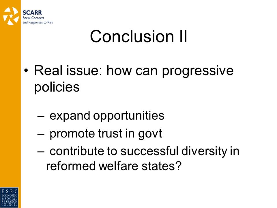 Conclusion II Real issue: how can progressive policies – expand opportunities – promote trust in govt – contribute to successful diversity in reformed welfare states
