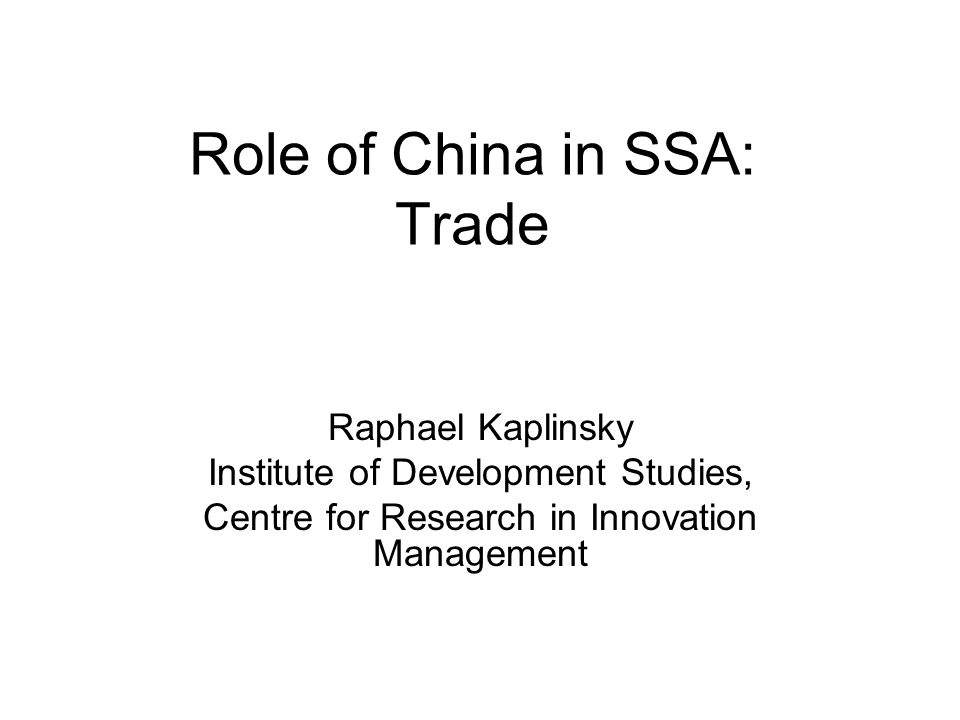 Role of China in SSA: Trade Raphael Kaplinsky Institute of Development Studies, Centre for Research in Innovation Management