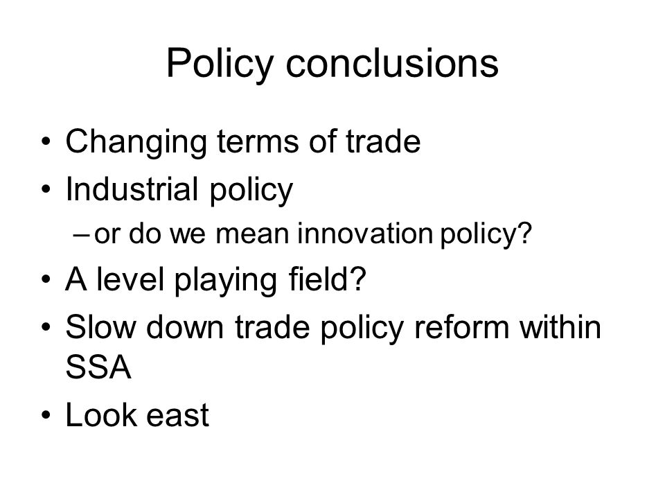 Policy conclusions Changing terms of trade Industrial policy –or do we mean innovation policy.