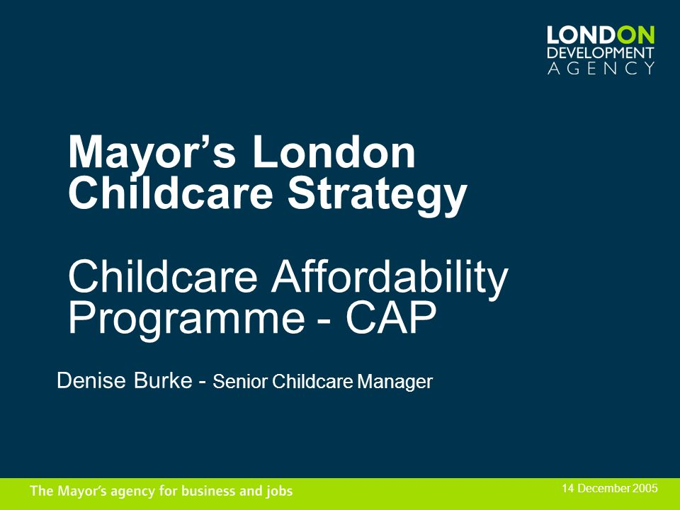 Mayors London Childcare Strategy Childcare Affordability Programme - CAP Denise Burke - Senior Childcare Manager 14 December 2005