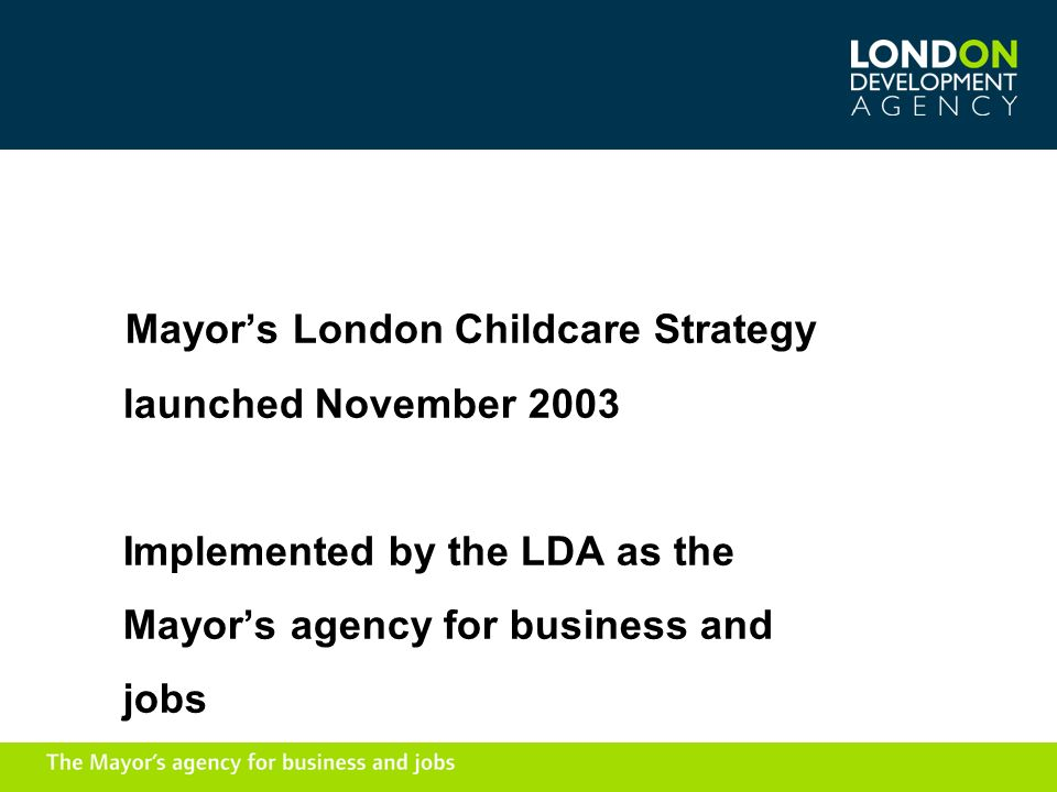 Mayors London Childcare Strategy launched November 2003 Implemented by the LDA as the Mayors agency for business and jobs
