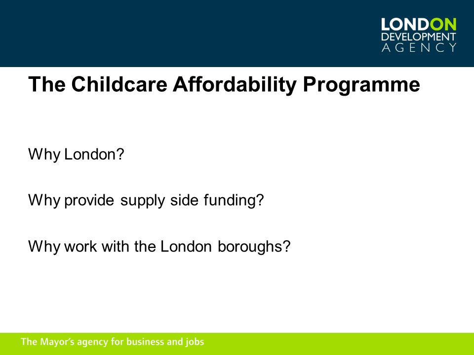 The Childcare Affordability Programme Why London. Why provide supply side funding.