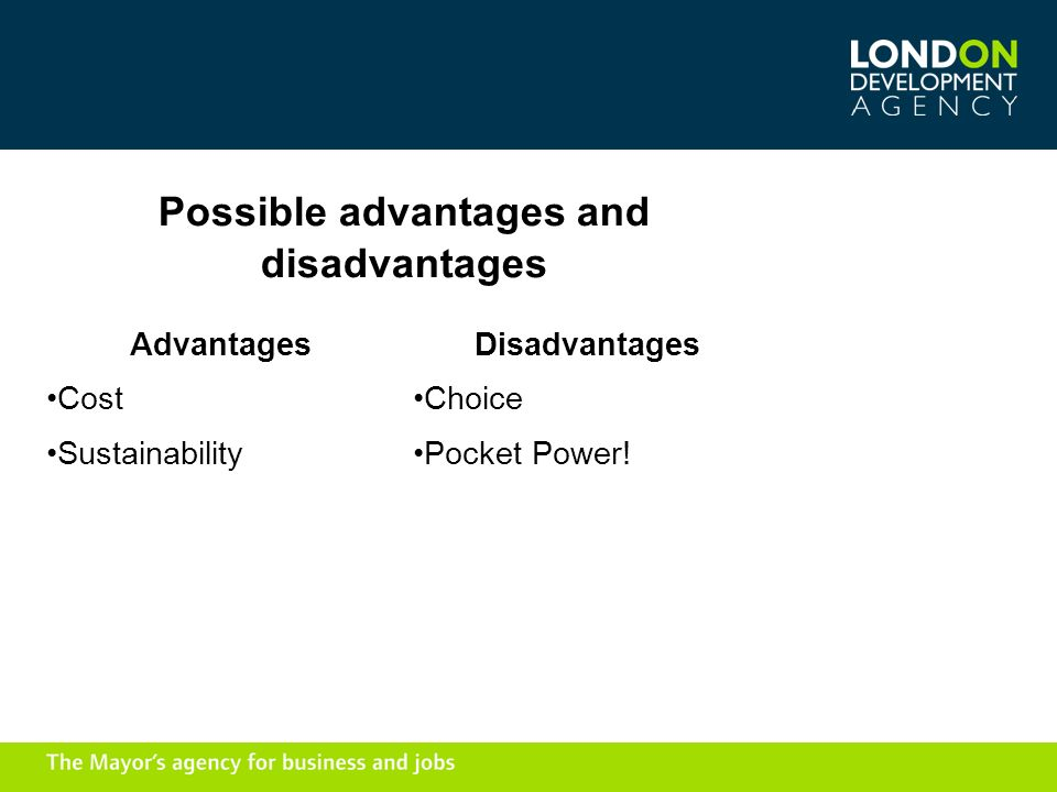 Possible advantages and disadvantages Advantages Cost Sustainability Disadvantages Choice Pocket Power!