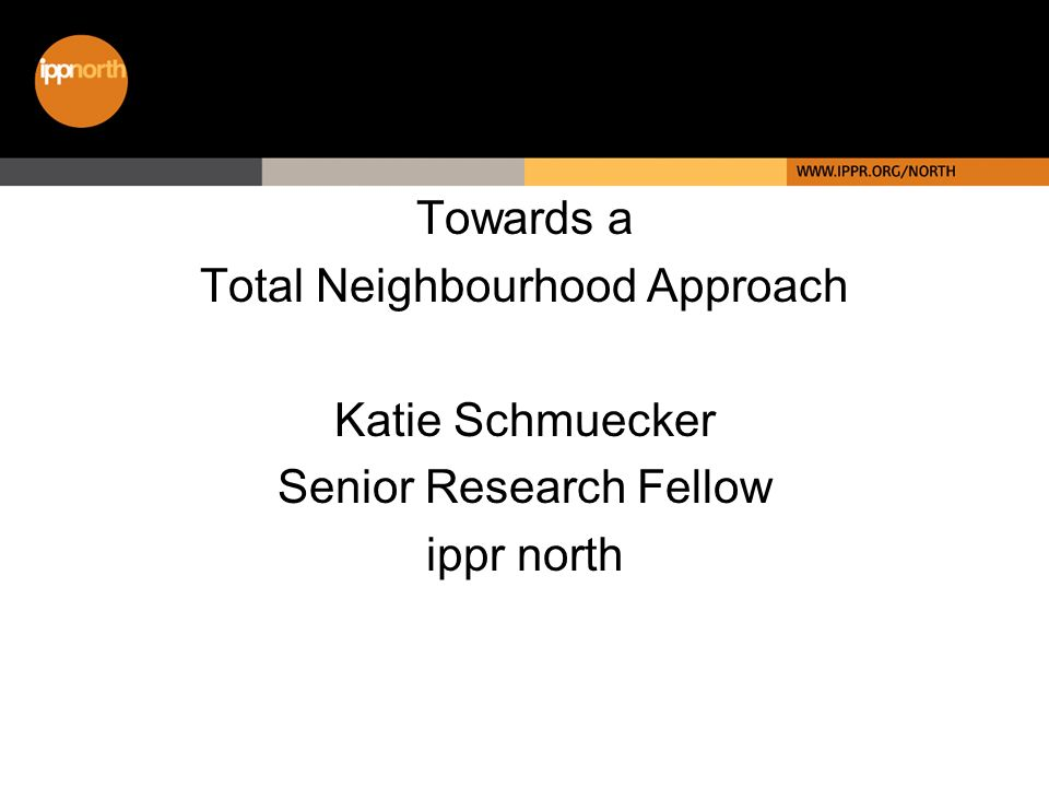 Towards a Total Neighbourhood Approach Katie Schmuecker Senior Research Fellow ippr north