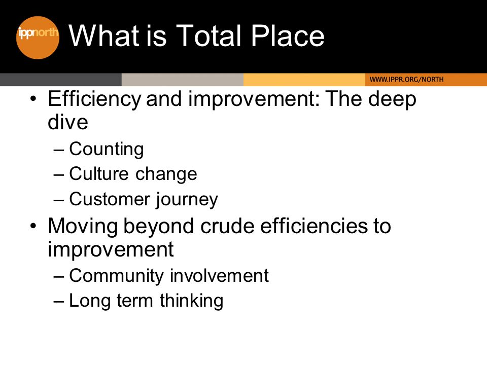 What is Total Place Efficiency and improvement: The deep dive –Counting –Culture change –Customer journey Moving beyond crude efficiencies to improvement –Community involvement –Long term thinking