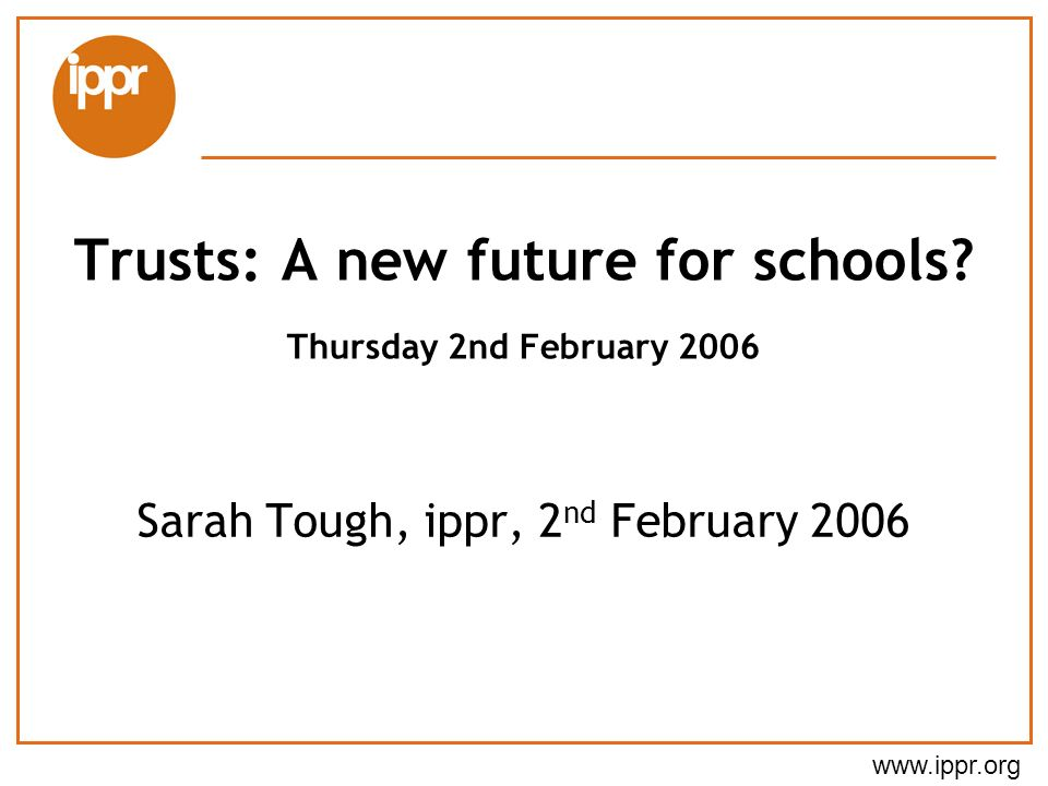 www.ippr.org Sarah Tough, ippr, 2 nd February 2006 Trusts: A new future for schools.