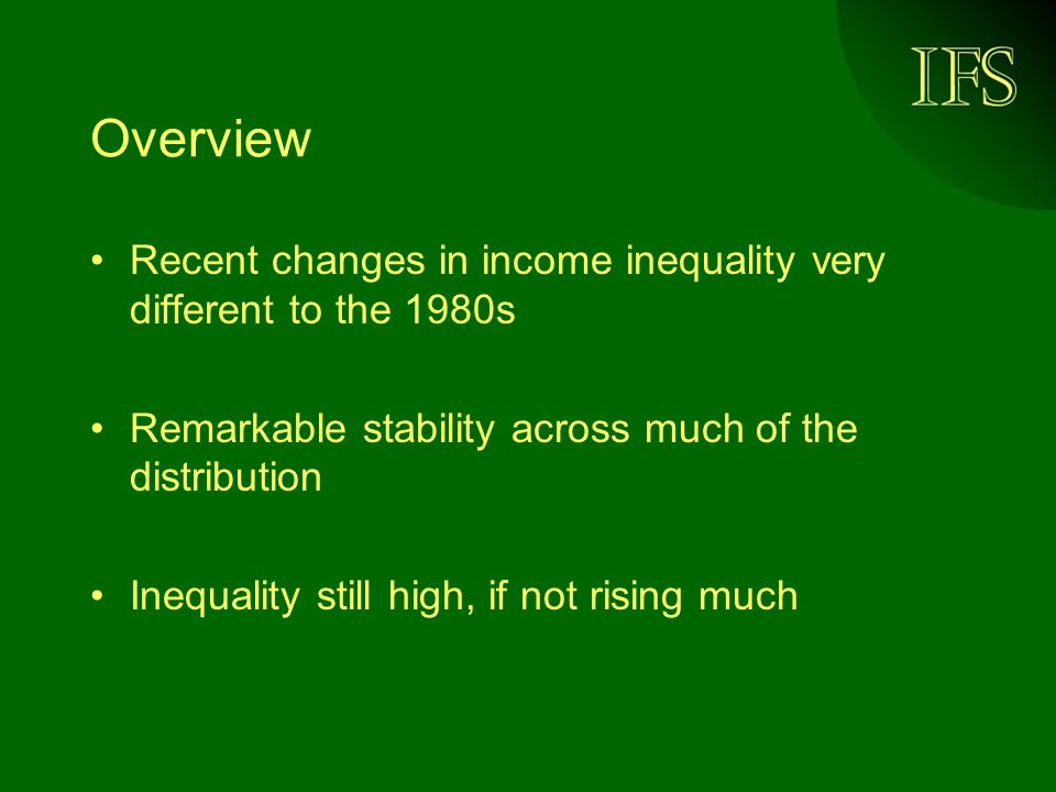Overview Recent changes in income inequality very different to the 1980s Remarkable stability across much of the distribution Inequality still high, if not rising much